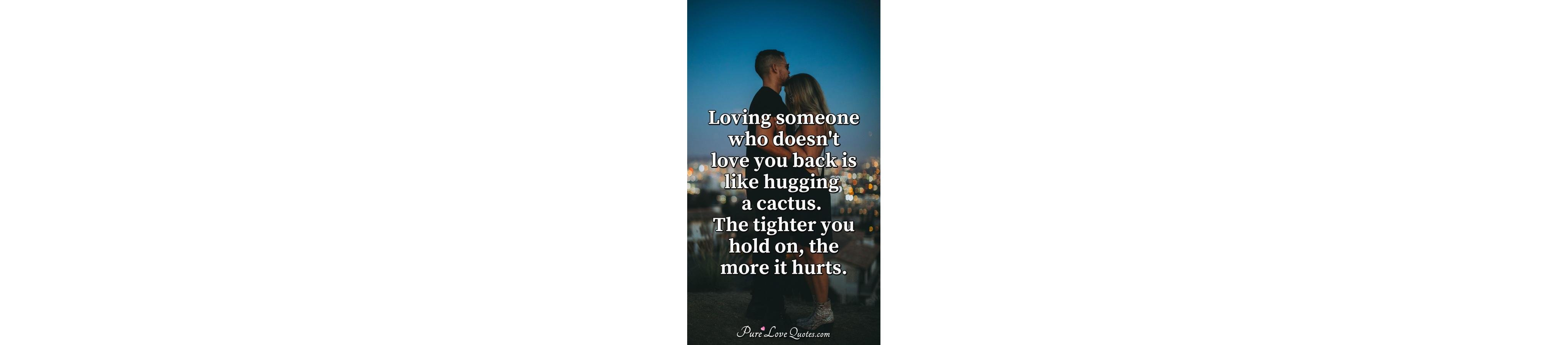 Loving Someone Who Doesnt Love You Back Is Like Hugging A Cactus