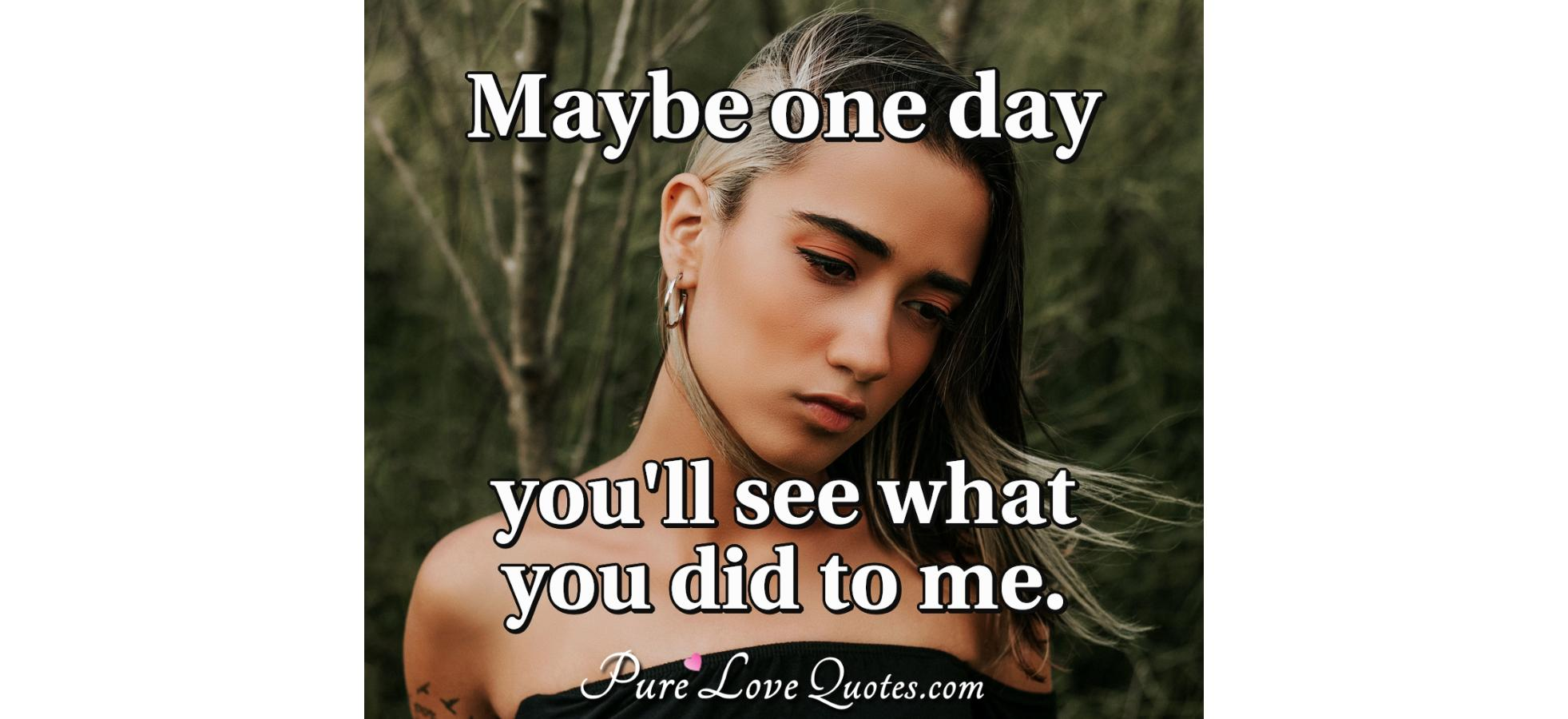 Maybe One Day Youll See What You Did To Me Purelovequotes