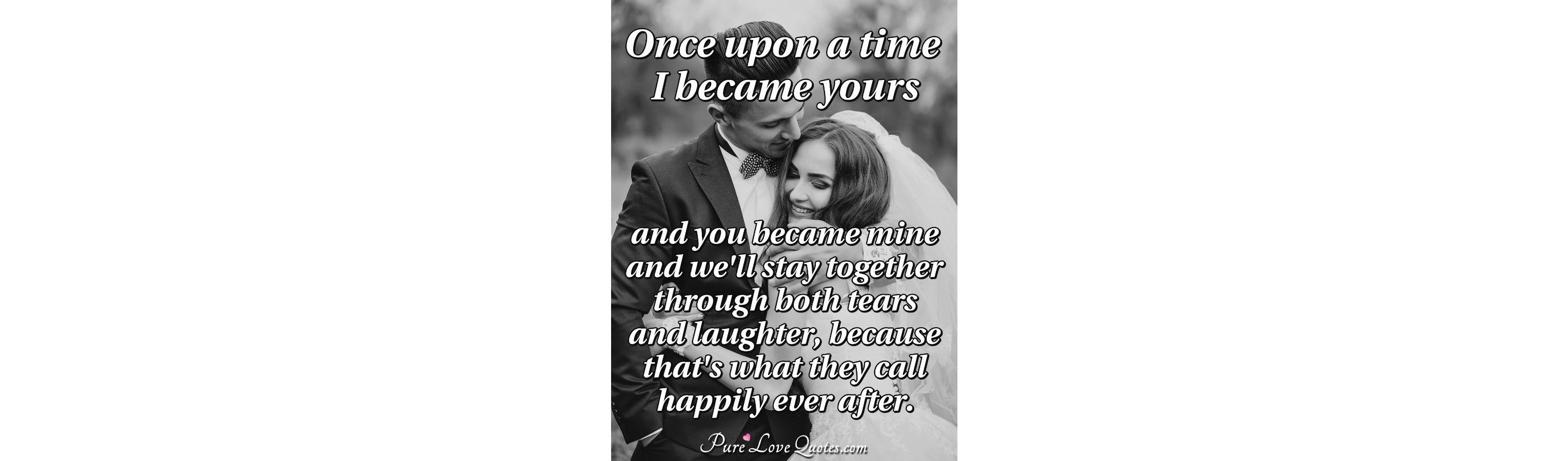 Once Upon A Time I Became Yours And You Became Mine And Well Stay