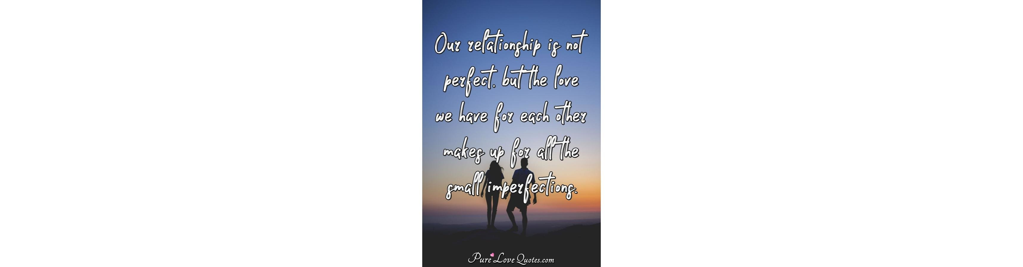 Sayings Our Relationship Is Not Perfect But The Love We Have For Each Other Makes Up Purelovequotes Zariascom Our Relationship Is Not Perfect But The Love We Have For Each Other