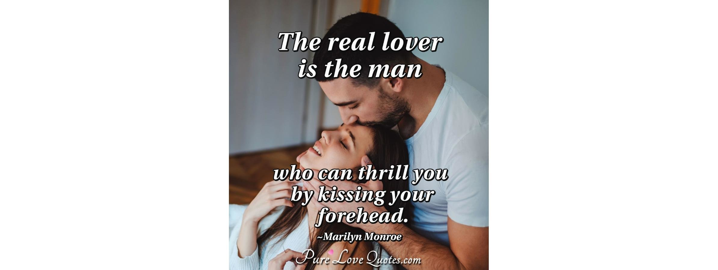 The real lover is the man who can thrill you by kissing your ...