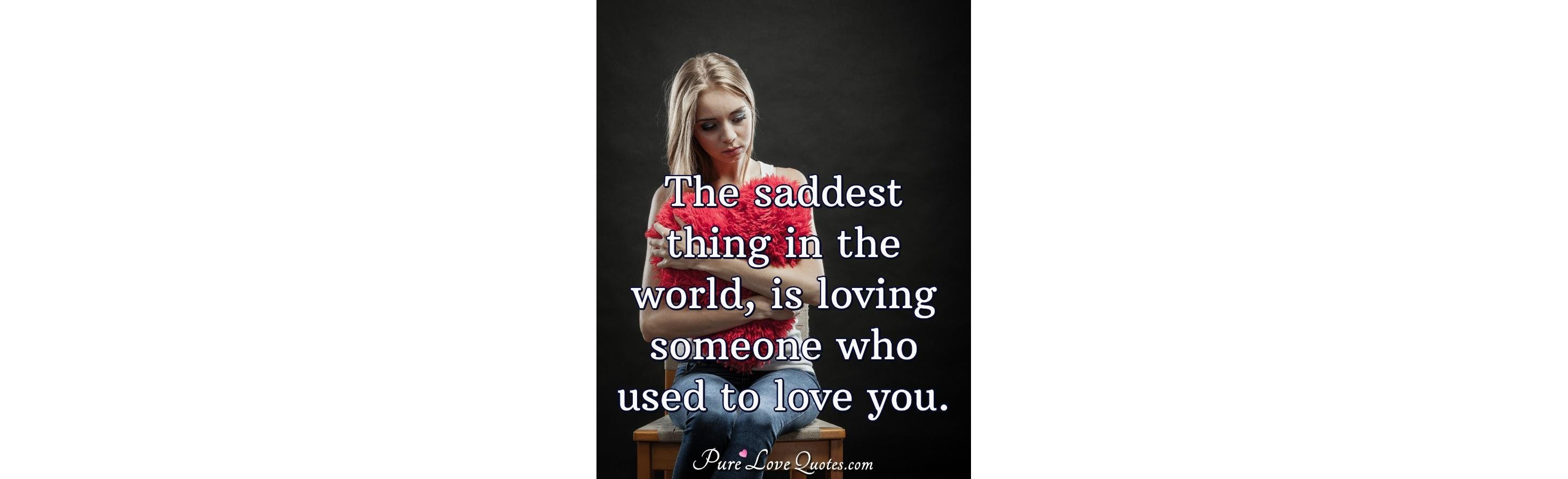 The saddest thing in the world, is loving someone who used ...