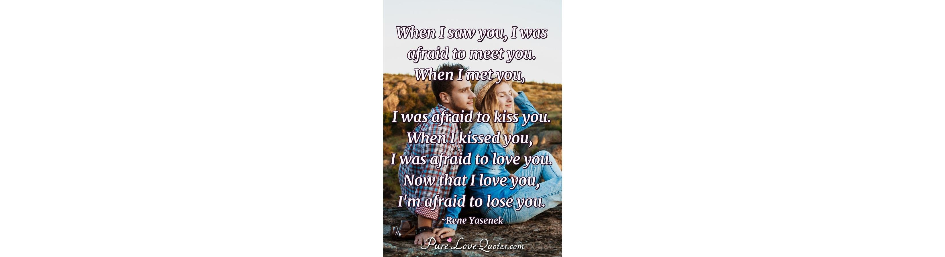 When i saw you i was afraid to meet you
