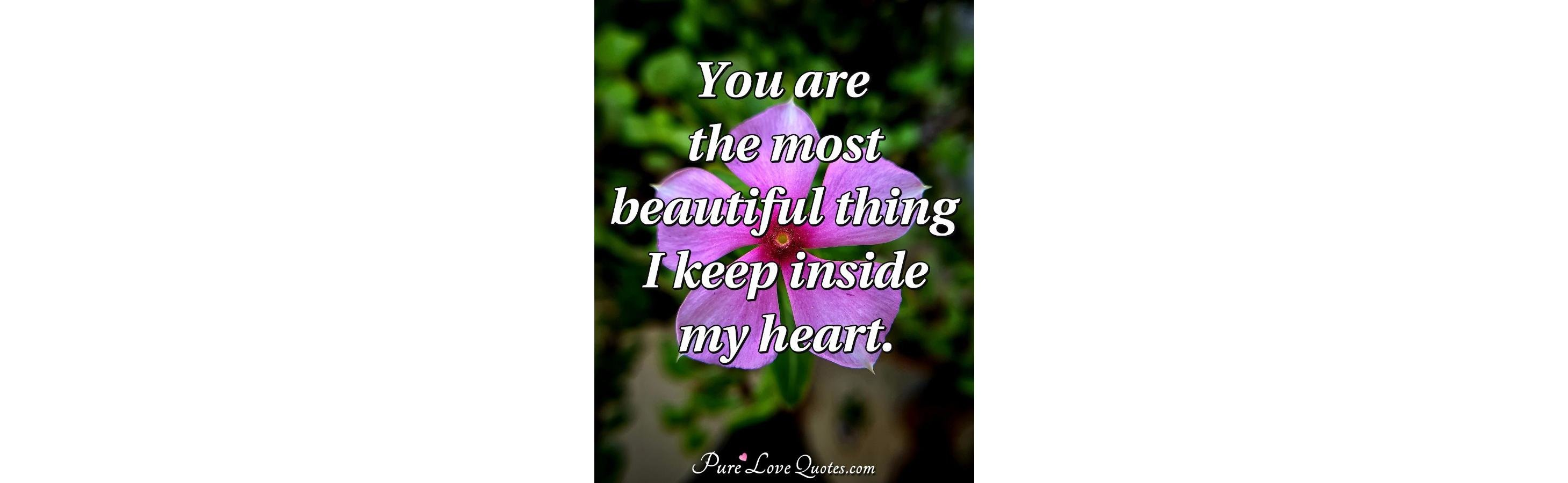 You Are The Most Beautiful Thing I Keep Inside My Heart
