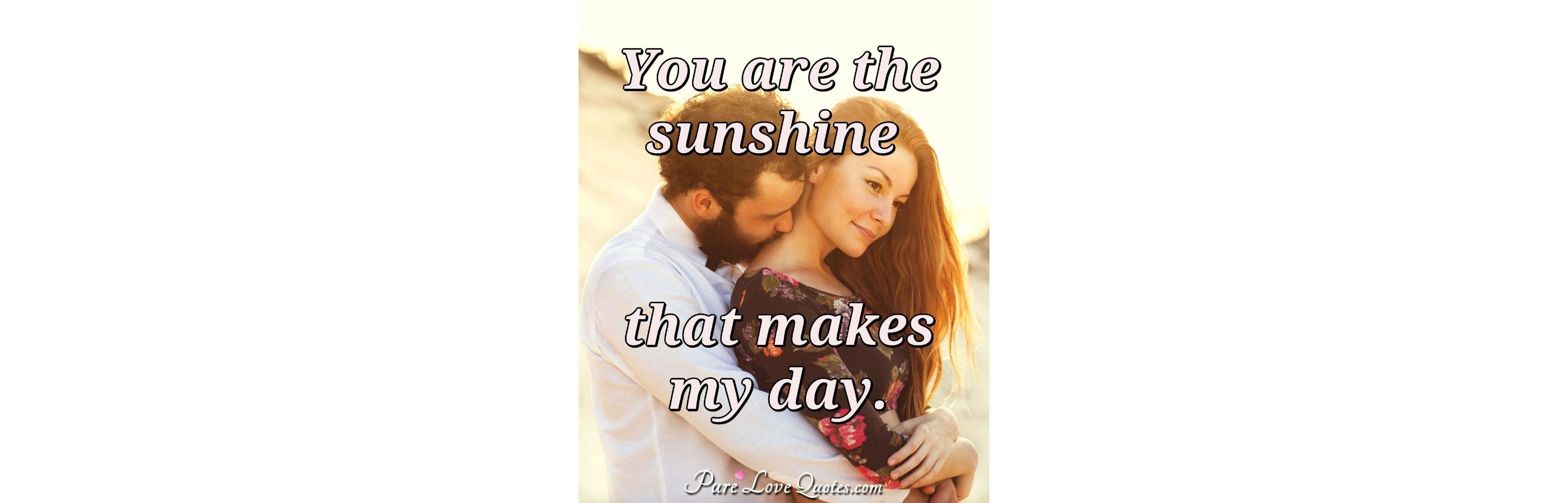 You Are The Sunshine That Makes My Day PureLoveQuotes Best Morni To True Love Sunshine