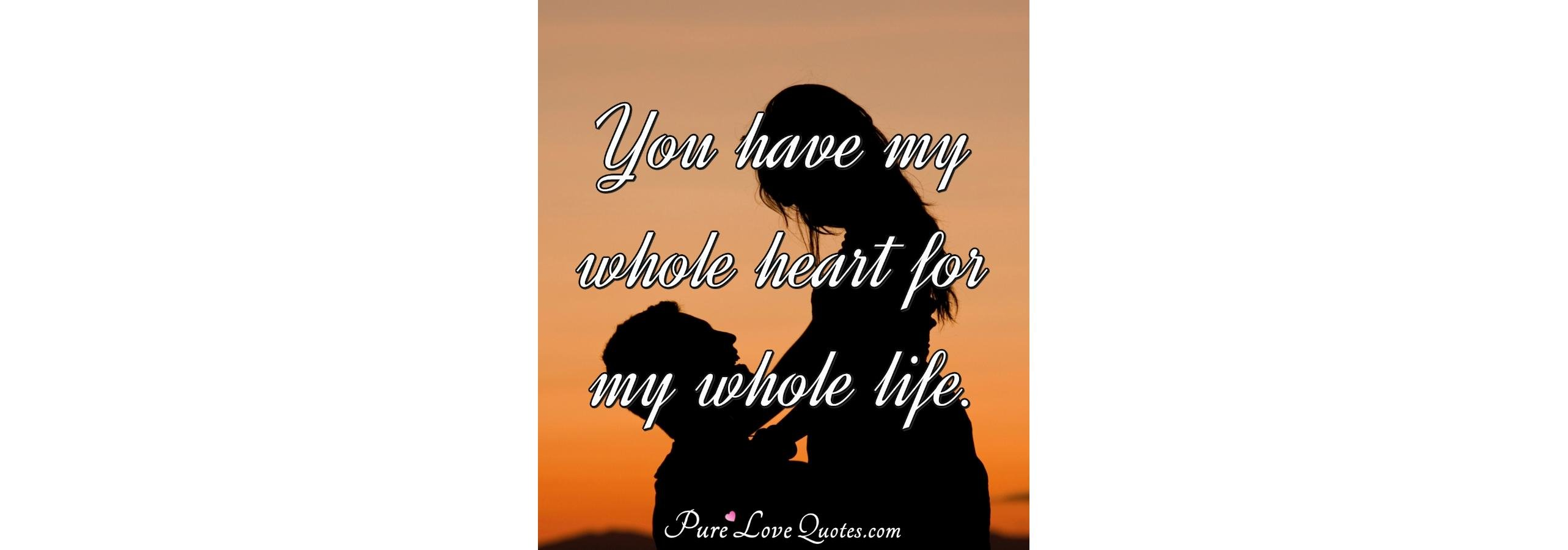 You Have My Whole Heart For My Whole Life Purelovequotes
