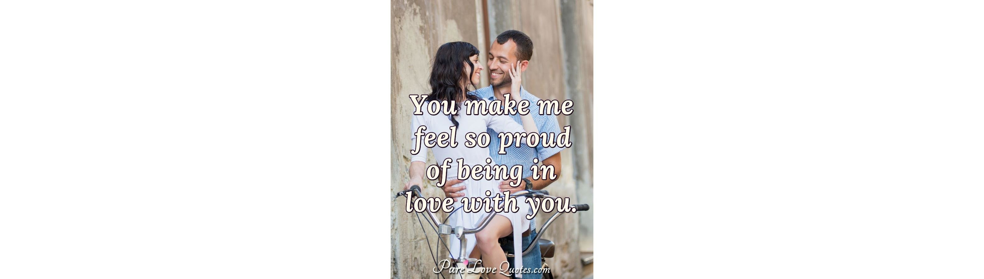 You Make Me Feel So Proud Of Being In Love With You Purelovequotes