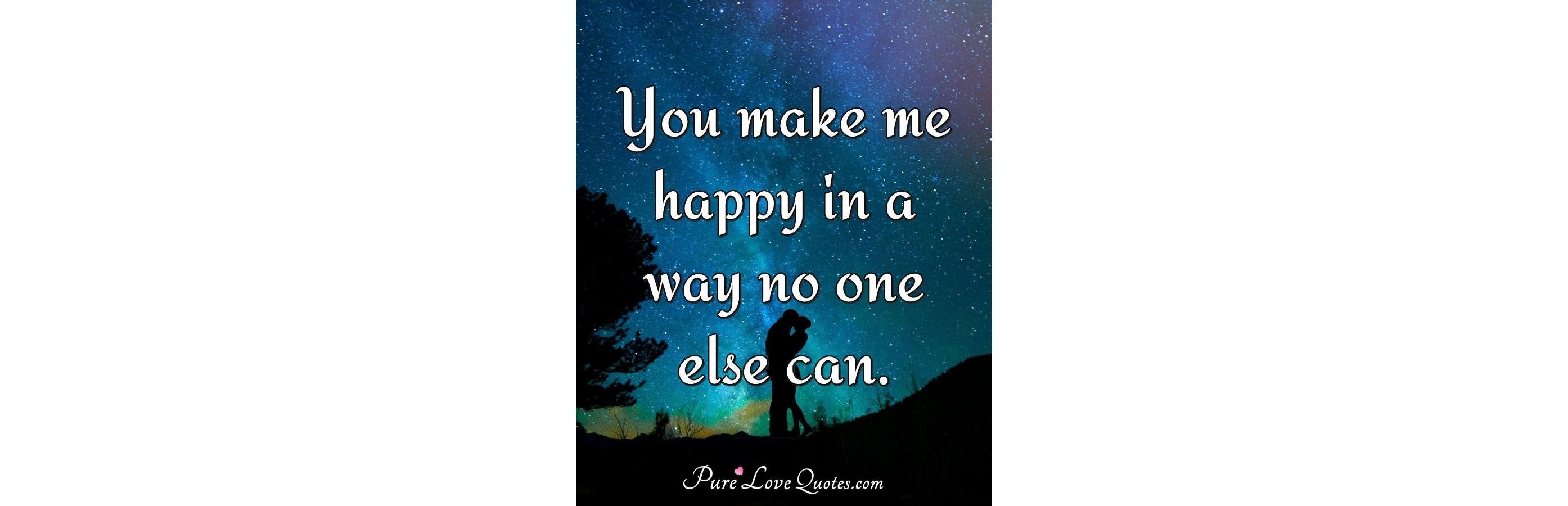 You Make Me Happy In A Way No One Else Can Purelovequotes