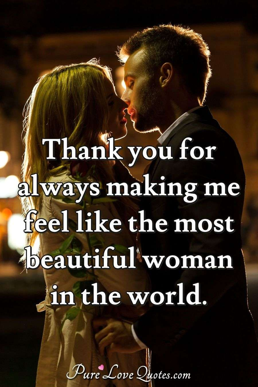 Thank you for always making me feel like the most beautiful woman in the world.
