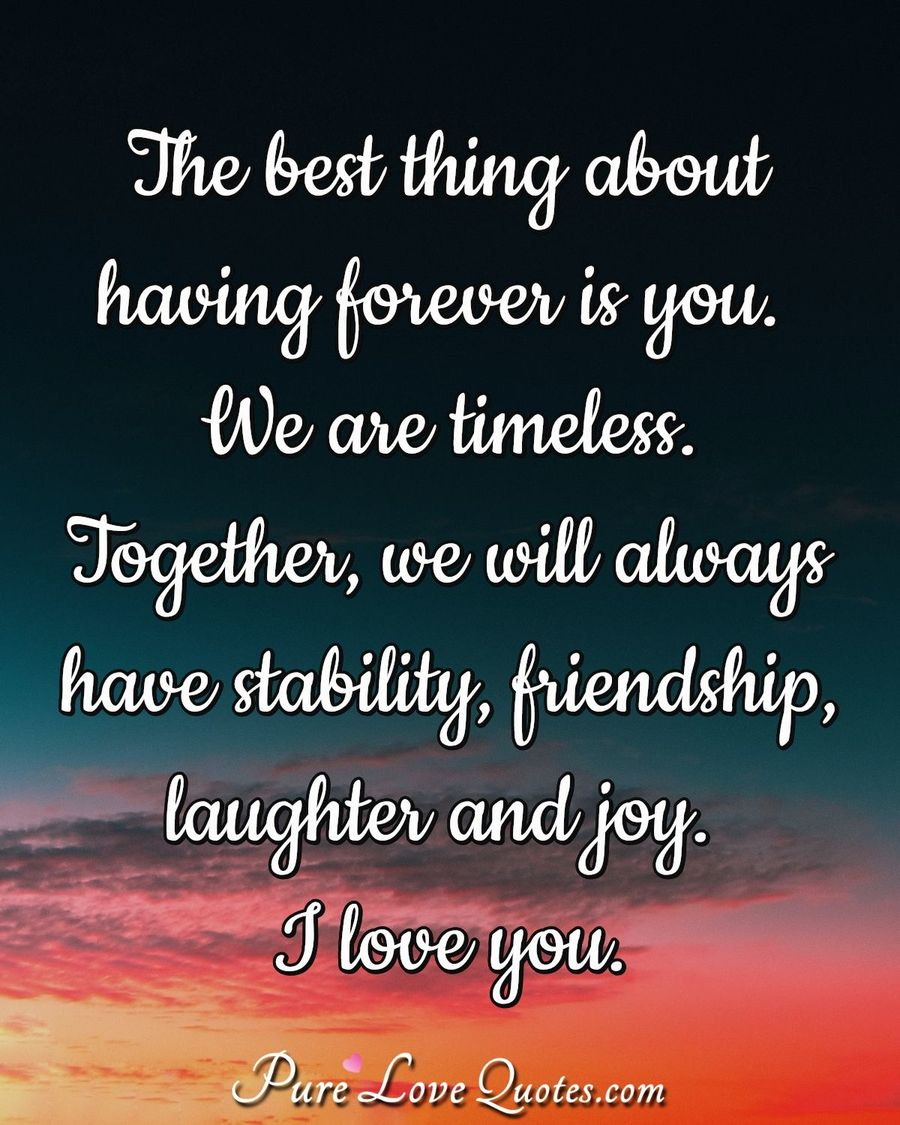 The best thing about having forever is you. We are timeless. Together, we will always have stability, friendship, laughter and joy. I love you. - Anonymous
