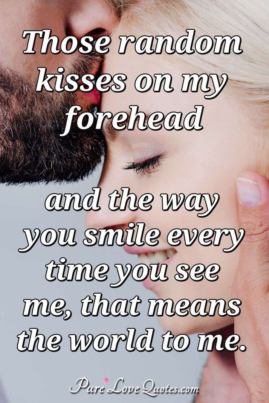 Those random kisses on my forehead and the way you smile every time you see me, that means the world to me.