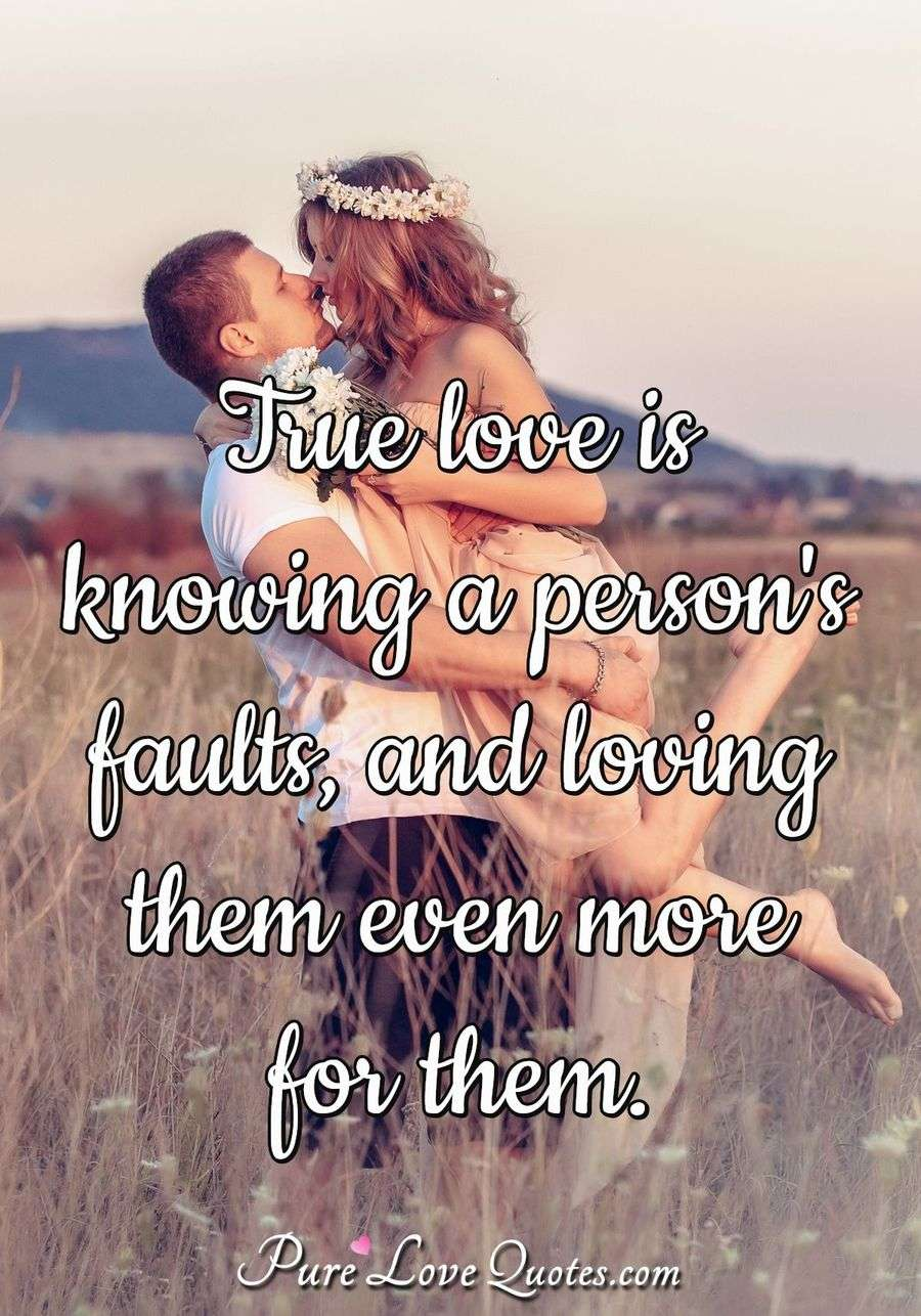 True love is knowing a person's faults, and loving them even more for them.