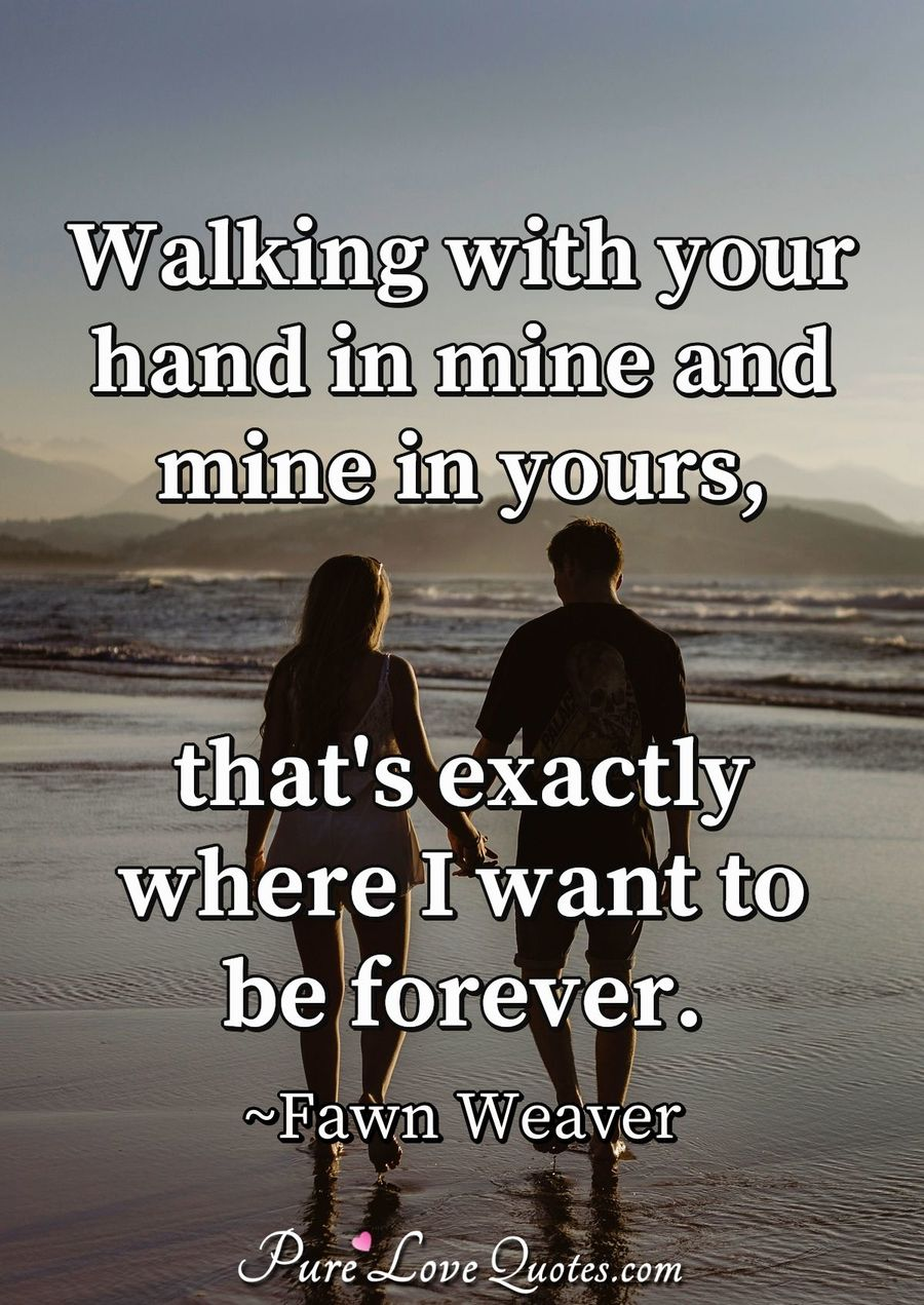 Walking With Your Hand In Mine And Mine In Yours Thats Exactly