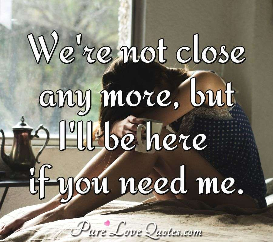We're not close anymore, but I'll be here if you need me. - Anonymous