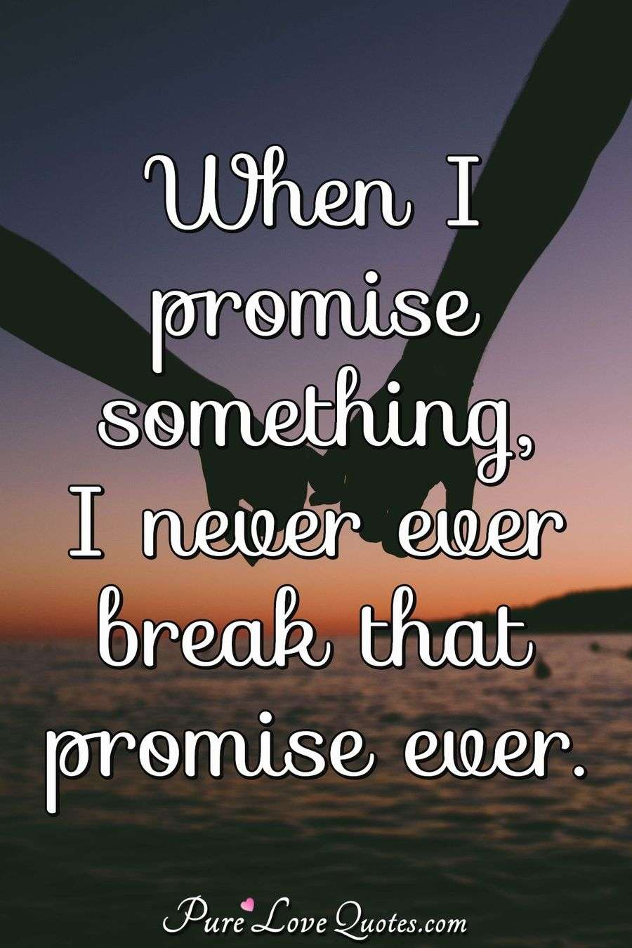 When I promise something, I never ever break that promise ever. - Anonymous