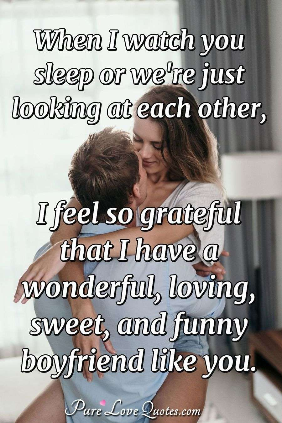 When I watch you sleep or we're just looking at each other, I feel so grateful that I have a wonderful, loving, sweet, and funny boyfriend like you.