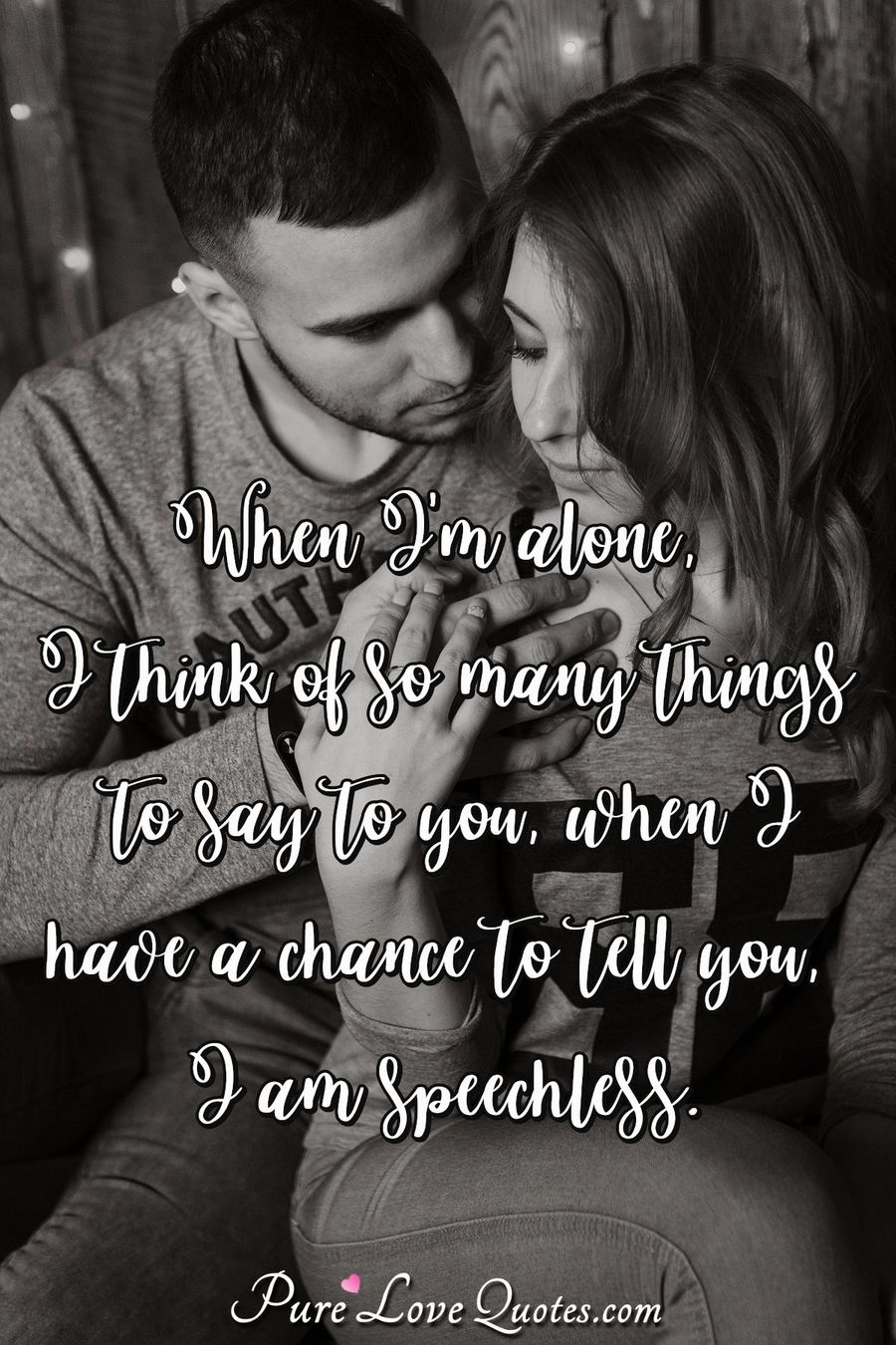 When I'm alone, I think of so many things to say to you. When I have a chance to tell you, I am speechless.