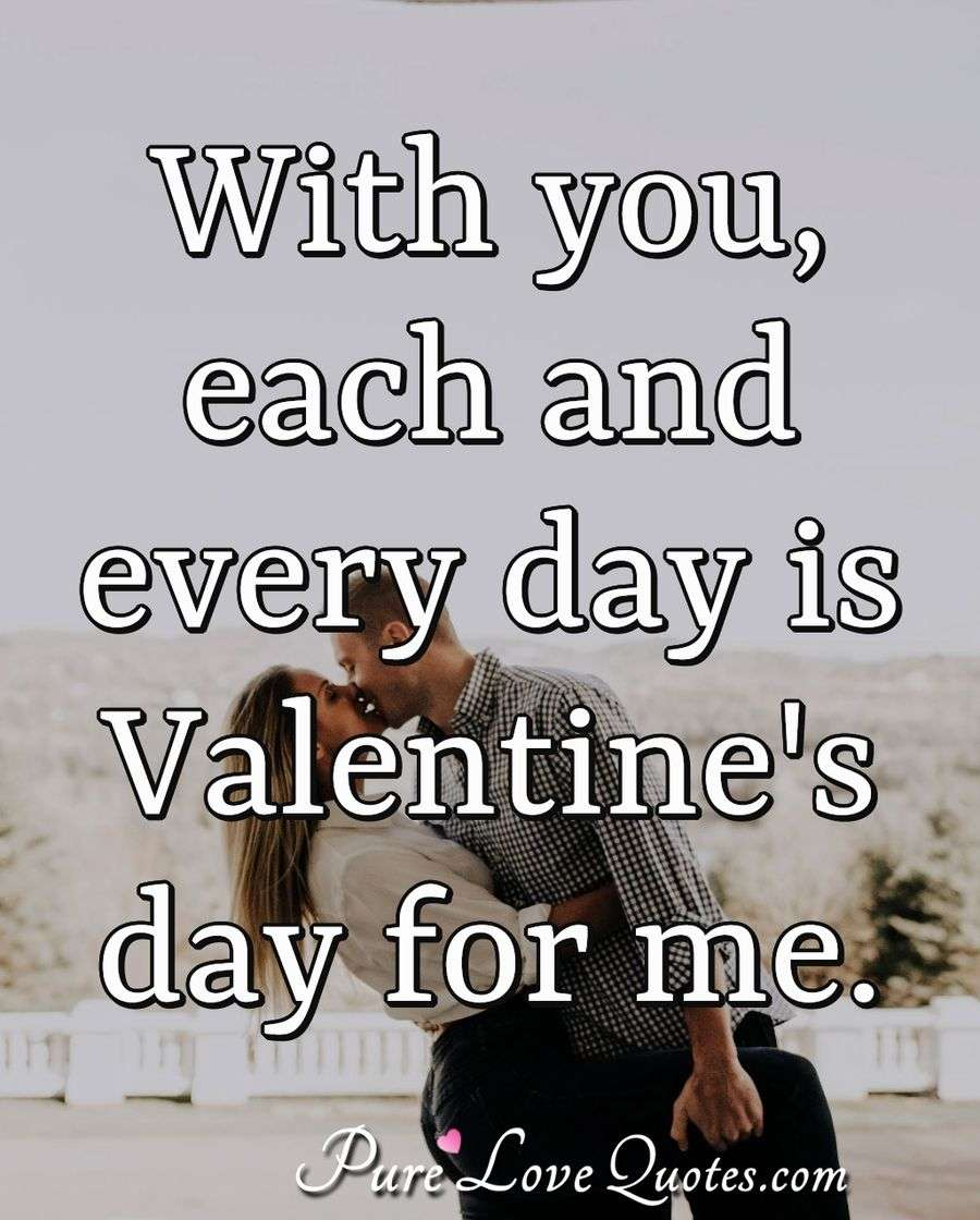 With you, each and every day is Valentine's day for me.