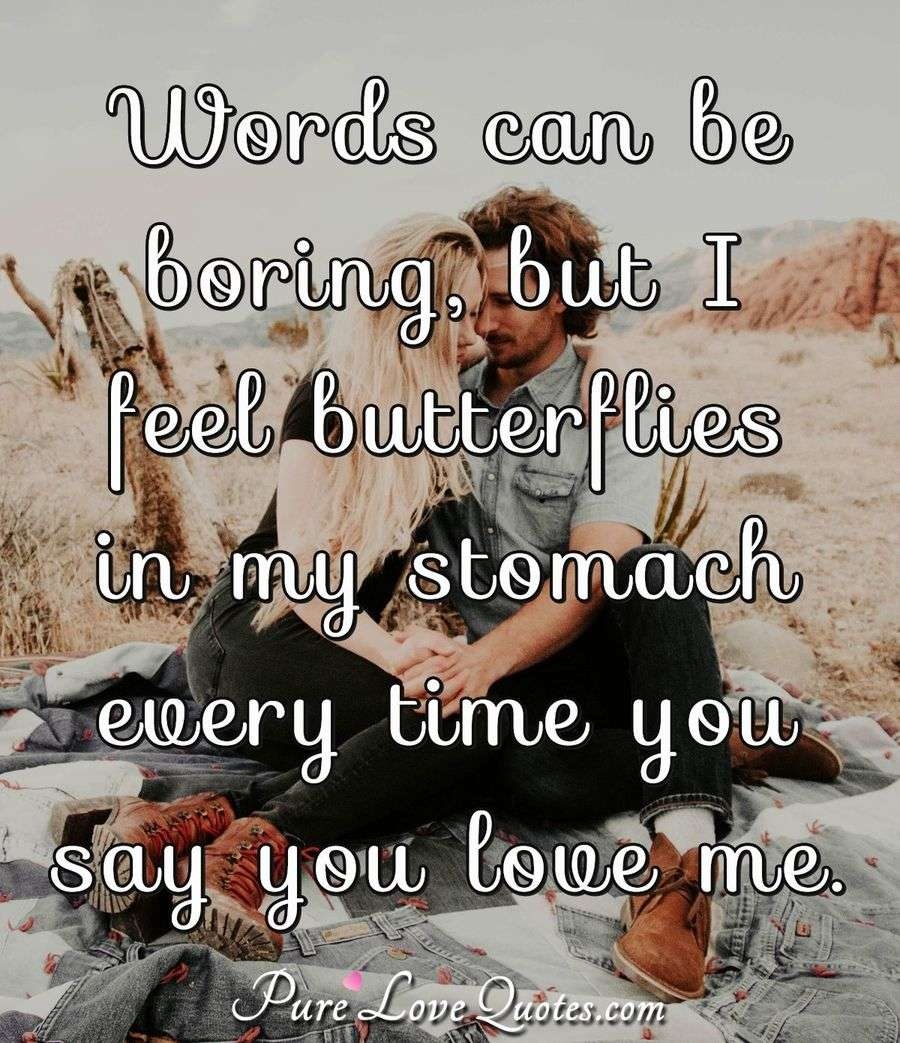 Words can be boring, but I feel butterflies in my stomach every time you say you love me. - PureLoveQuotes.com