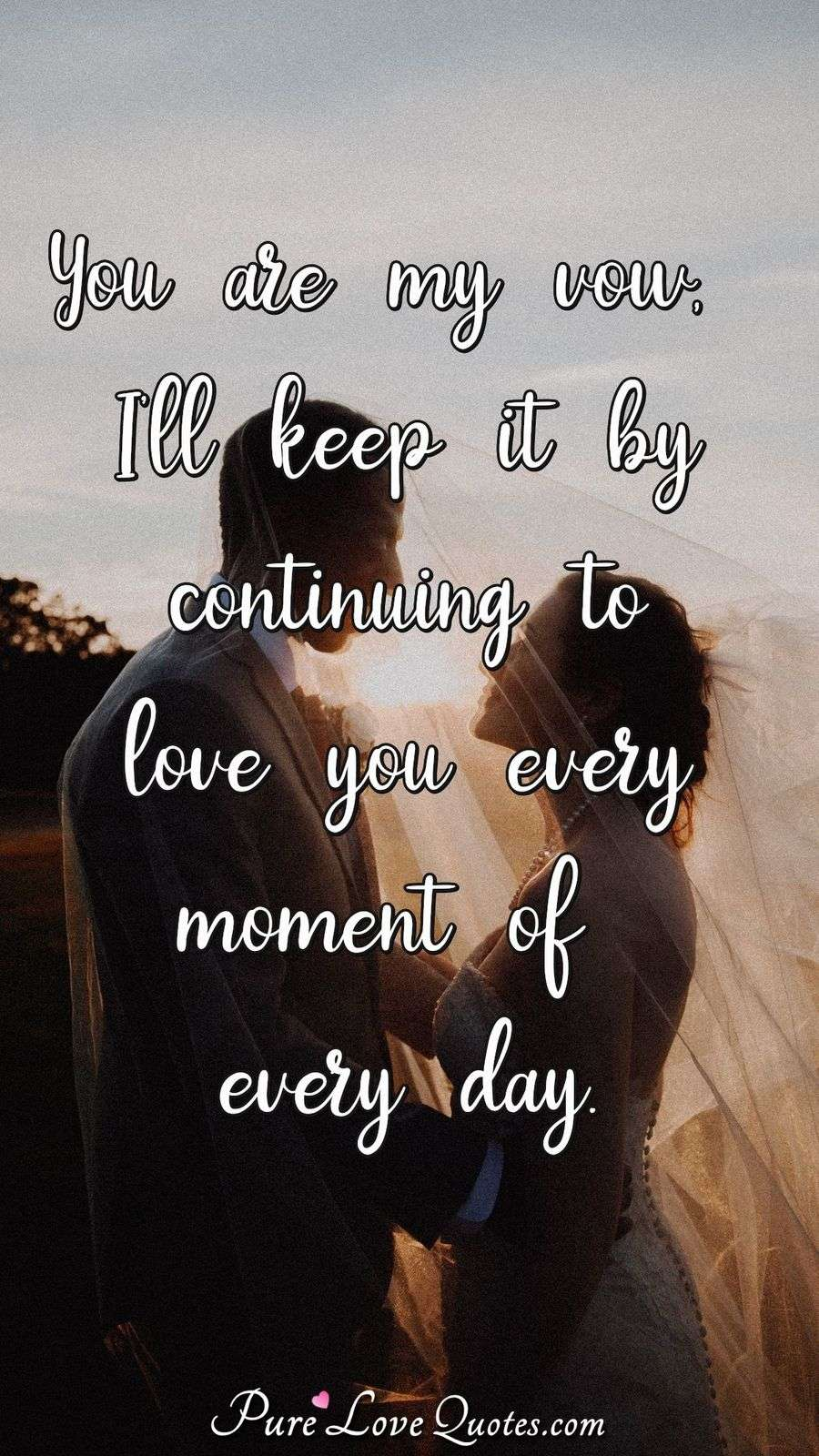 You are my vow, I'll keep it by continuing to love you every moment of every day. - Anonymous