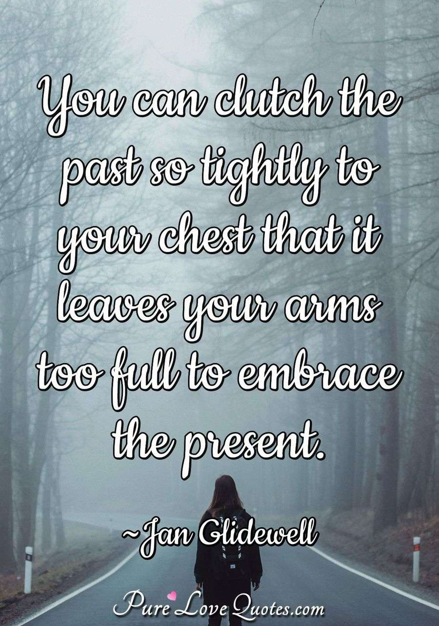 You can clutch the past so tightly to your chest that it leaves your arms too full to embrace the present. - Jan Glidewell