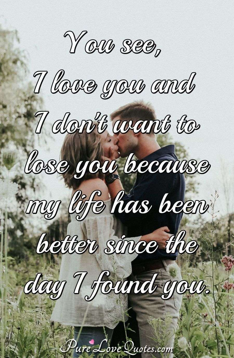 You see, I love you and I don't want to lose you because my life has been better since the day I found you. - Anonymous