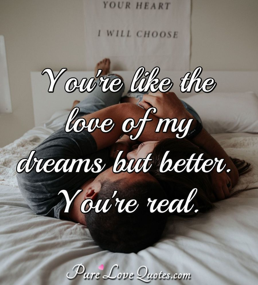 You're like the love of my dreams but better. You're real ...