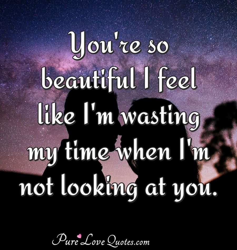 Youre so beautiful I feel like Im wasting my time when I