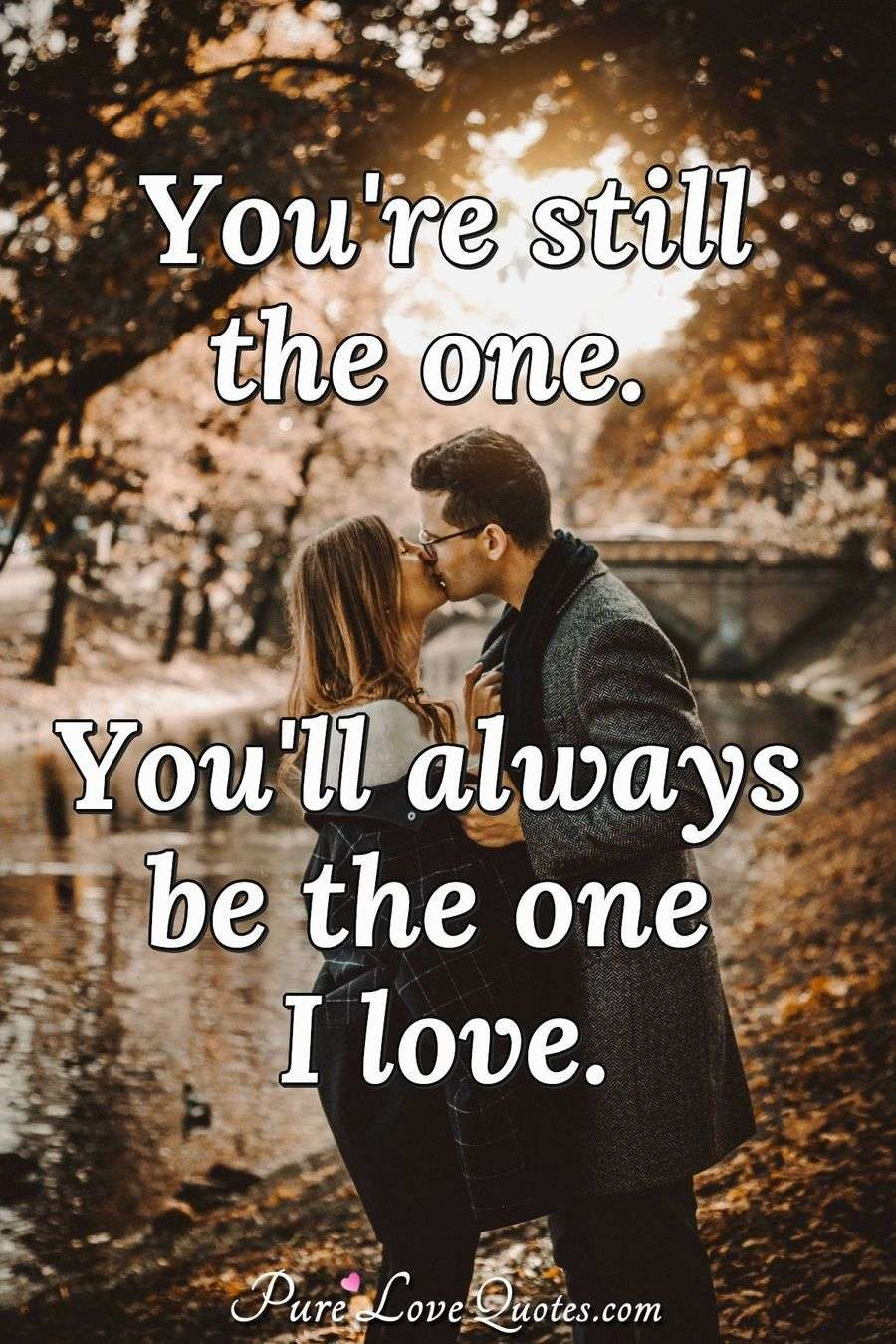 You're still the one. You'll always be the one I love. - Anonymous