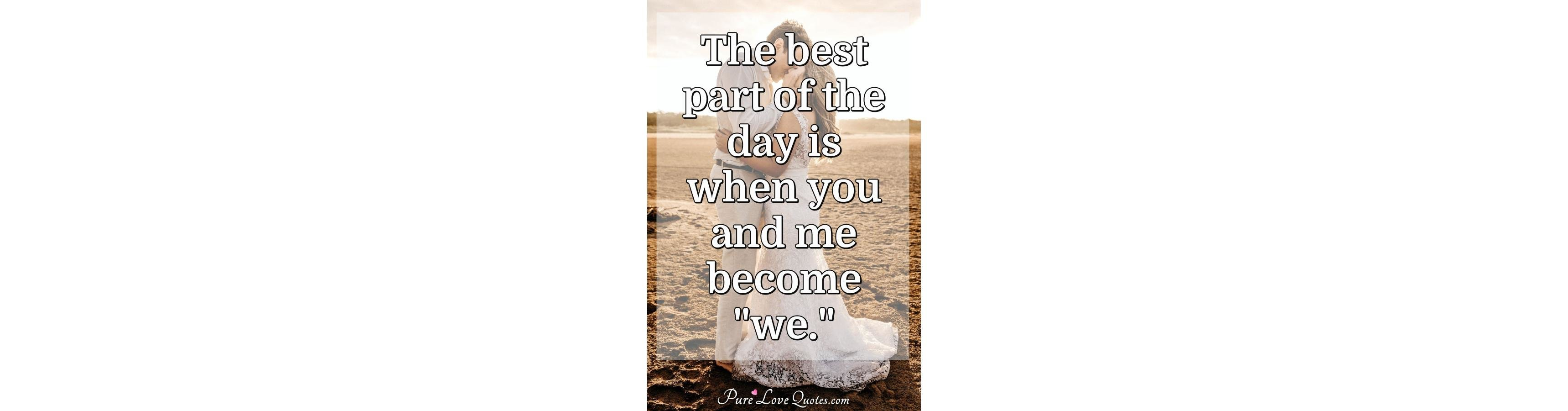 """The Best Part Of The Day Is When You And Me Become """"we"""