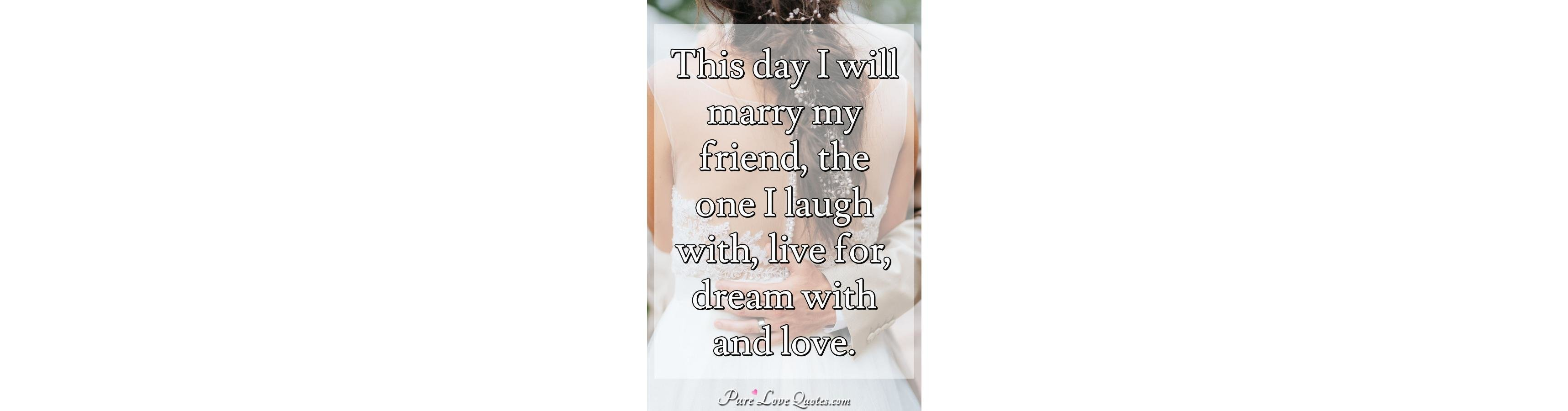 This Day I Will Marry My Friend, The One I Laugh With