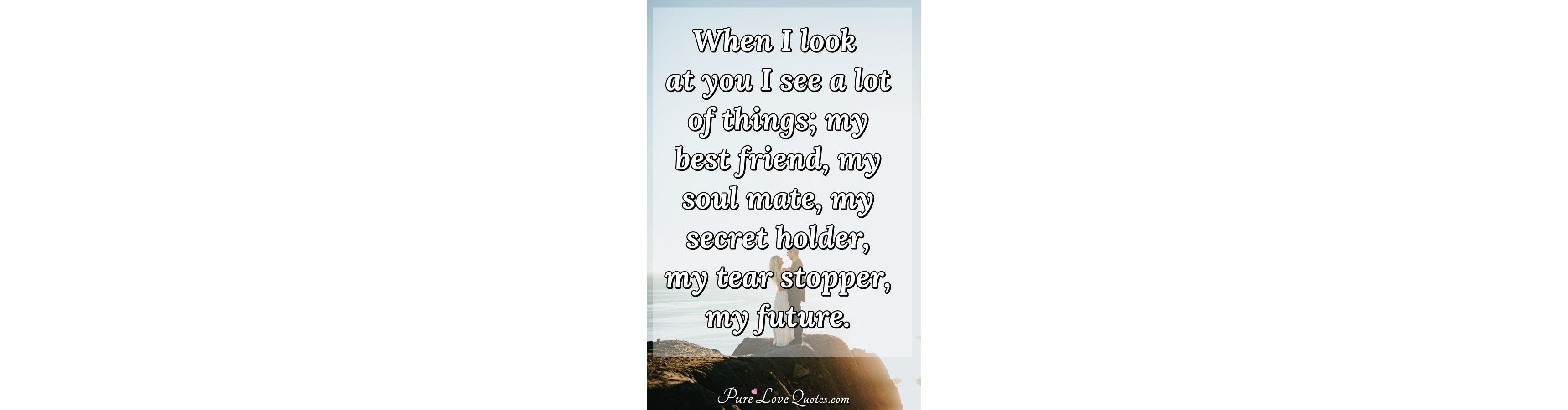 When I Look At You I See A Lot Of Things My Best Friend My Soul