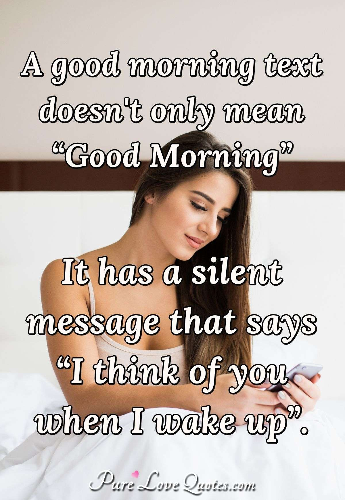 "A good morning text doesn't only mean ""Good Morning."" It has a silent message that says ""I think of you when I wake up."" - Anonymous"