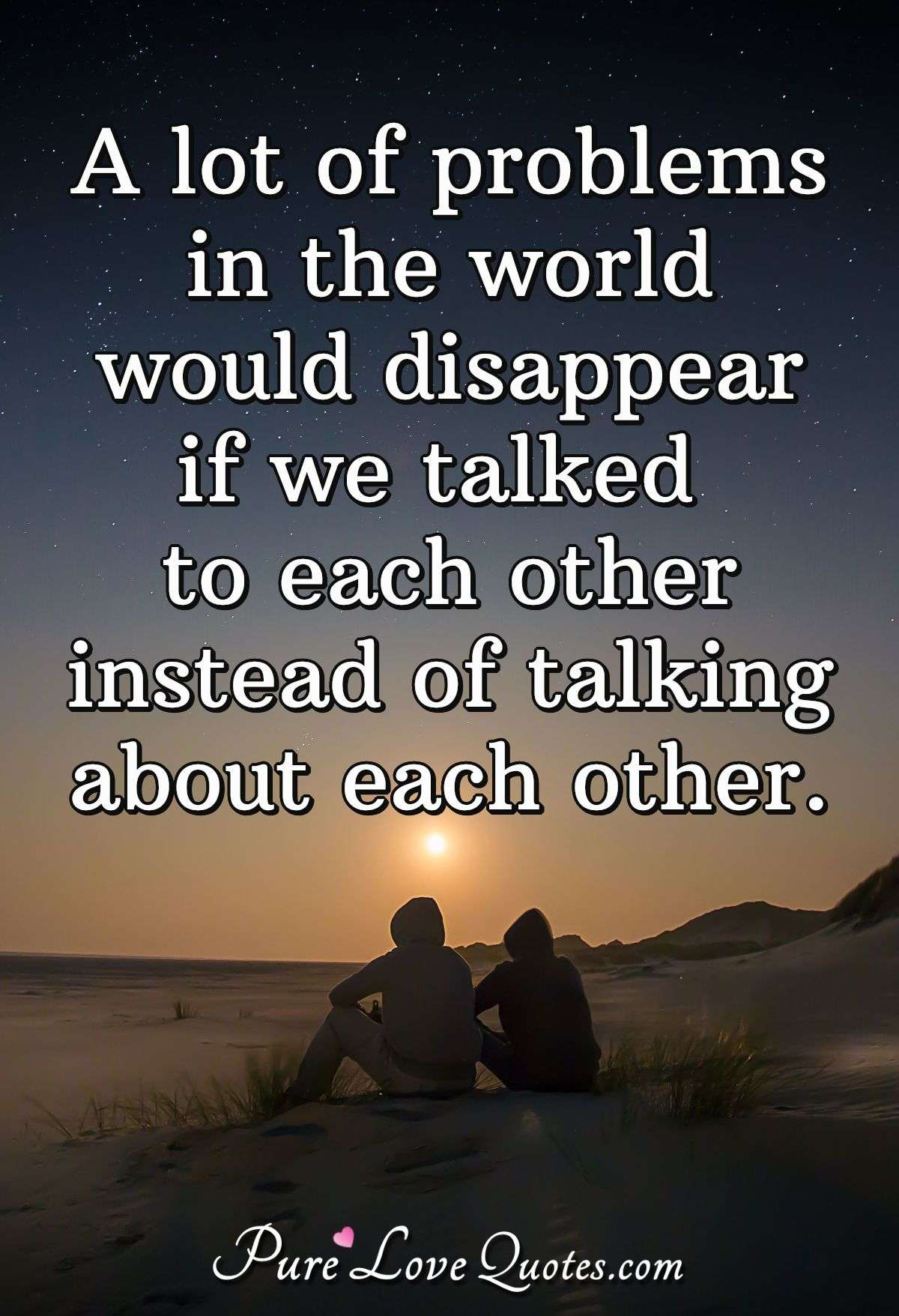 A lot of problems in the world would disappear if we talked to each other instead of talking about each other. - Anonymous