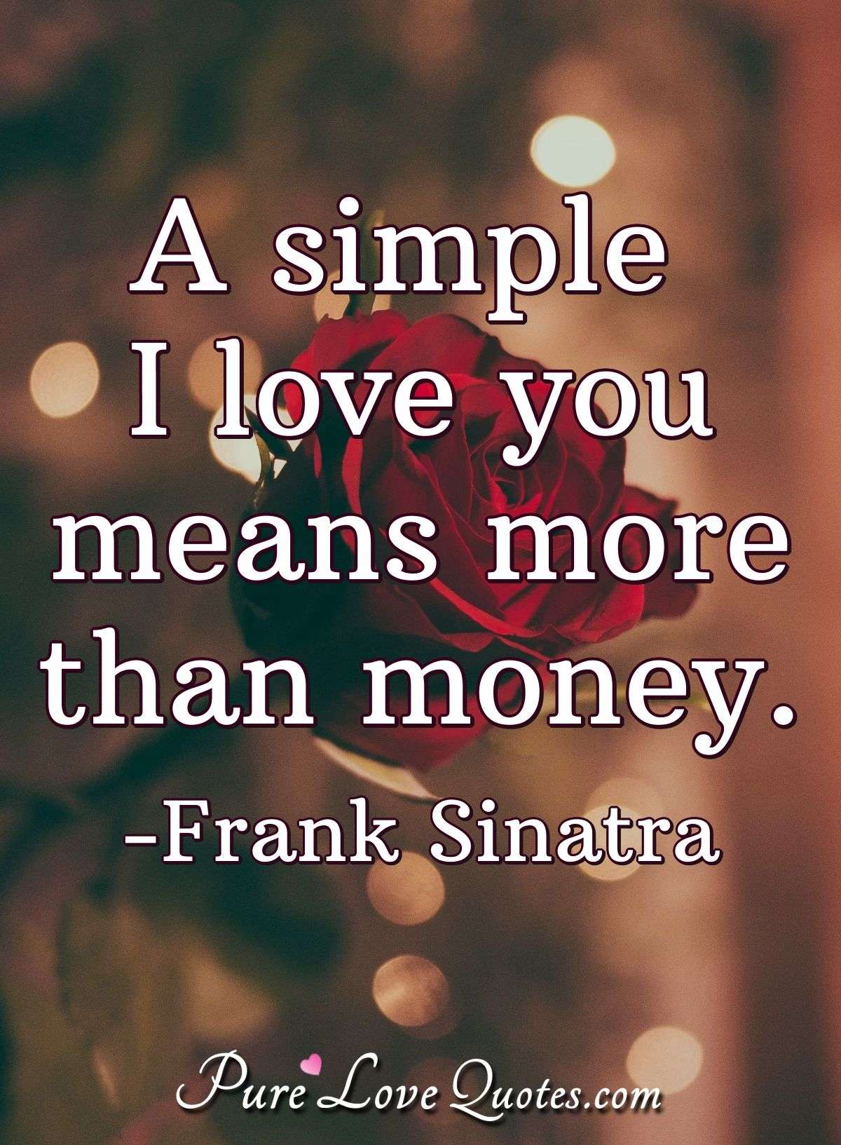 A simple I love you means more than money. - Frank Sinatra
