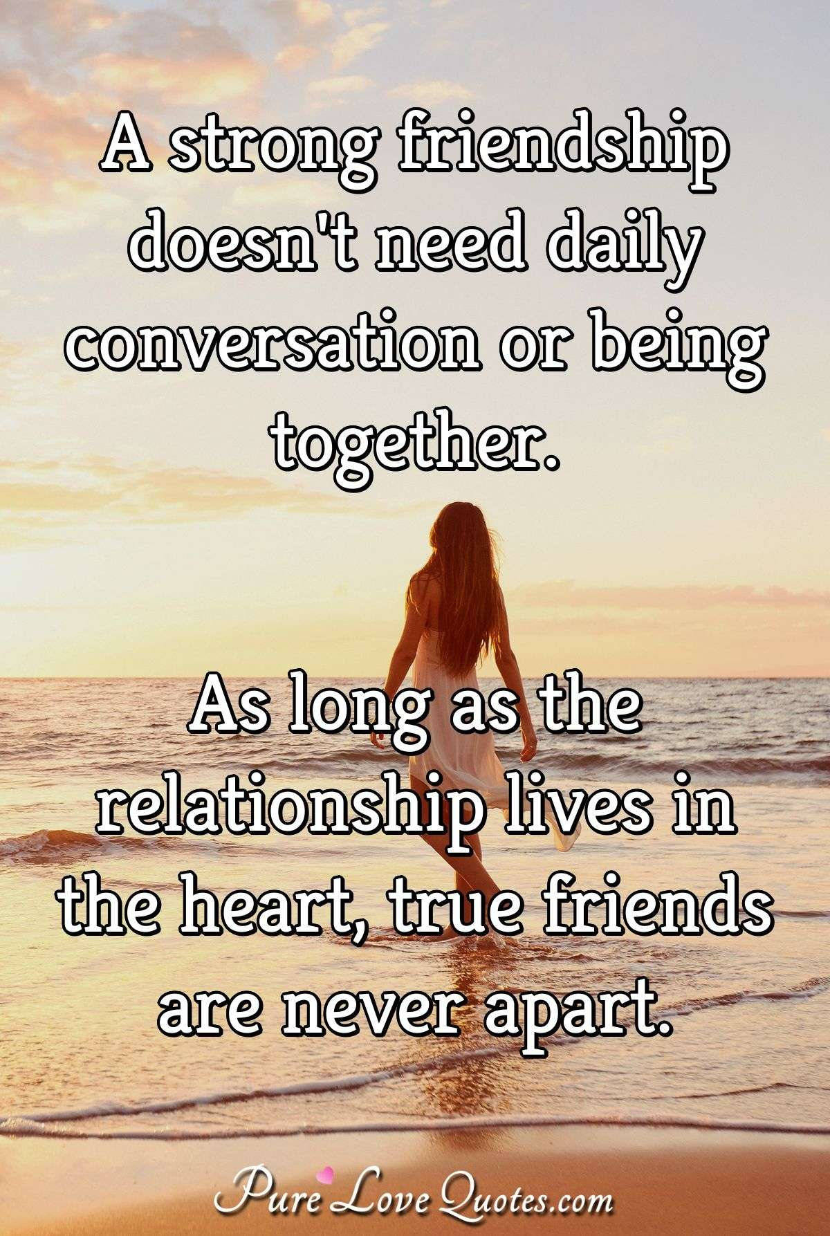 A strong friendship doesn't need daily conversation or being together. As long as the relationship lives in the heart, true friends are never apart. - Anonymous