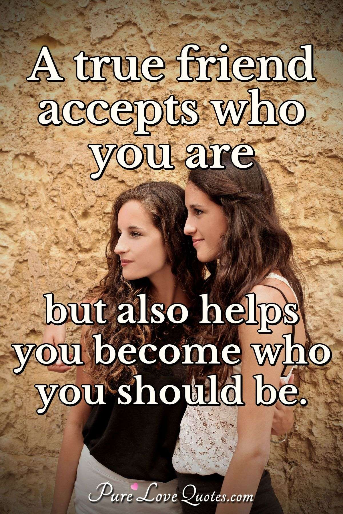 A true friend accepts who you are but also helps you become who you should be. - Anonymous