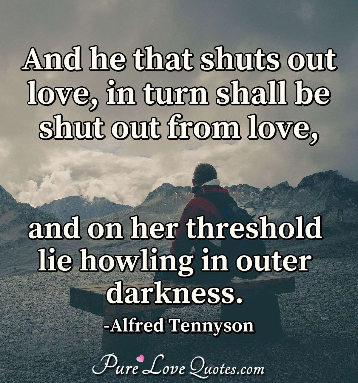 And he that shuts out love, in turn shall be shut out from love, and on her threshold lie howling in outer darkness. - Alfred Tennyson