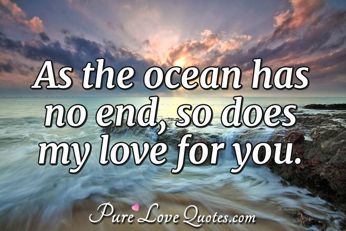 As the ocean has no end, so does my love for you. - Anonymous
