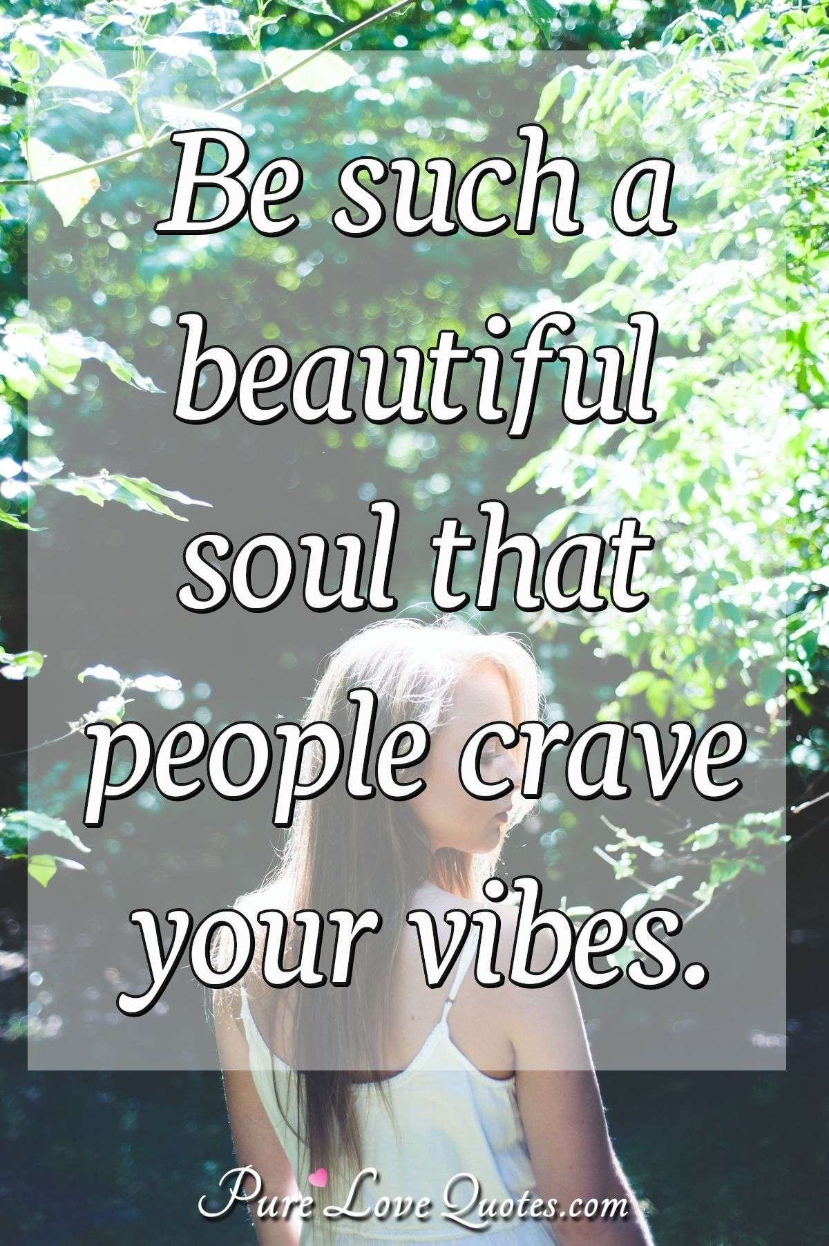 Be such a beautiful soul that people crave your vibes ...