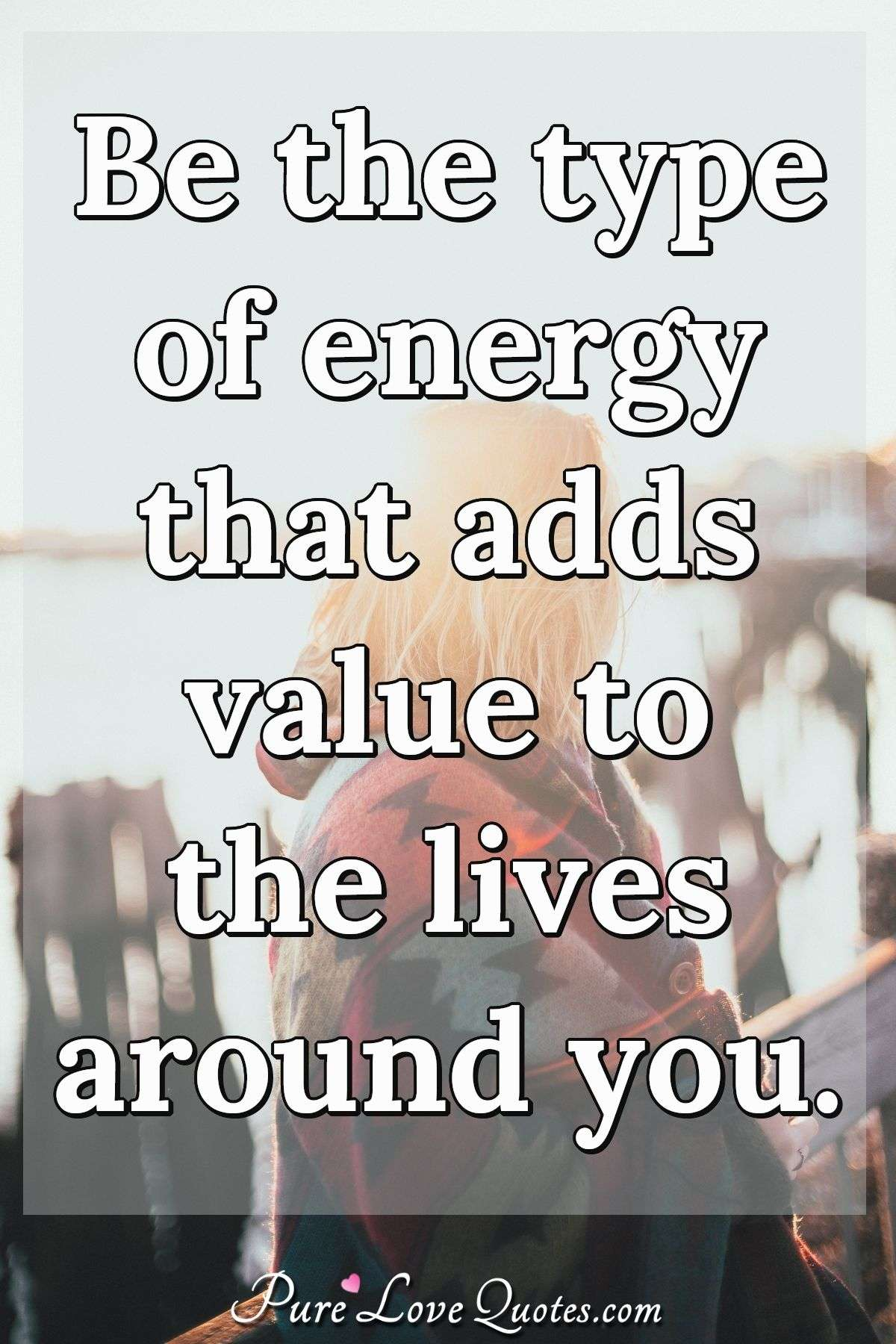 Be the type of energy that adds value to the lives around you. - Anonymous