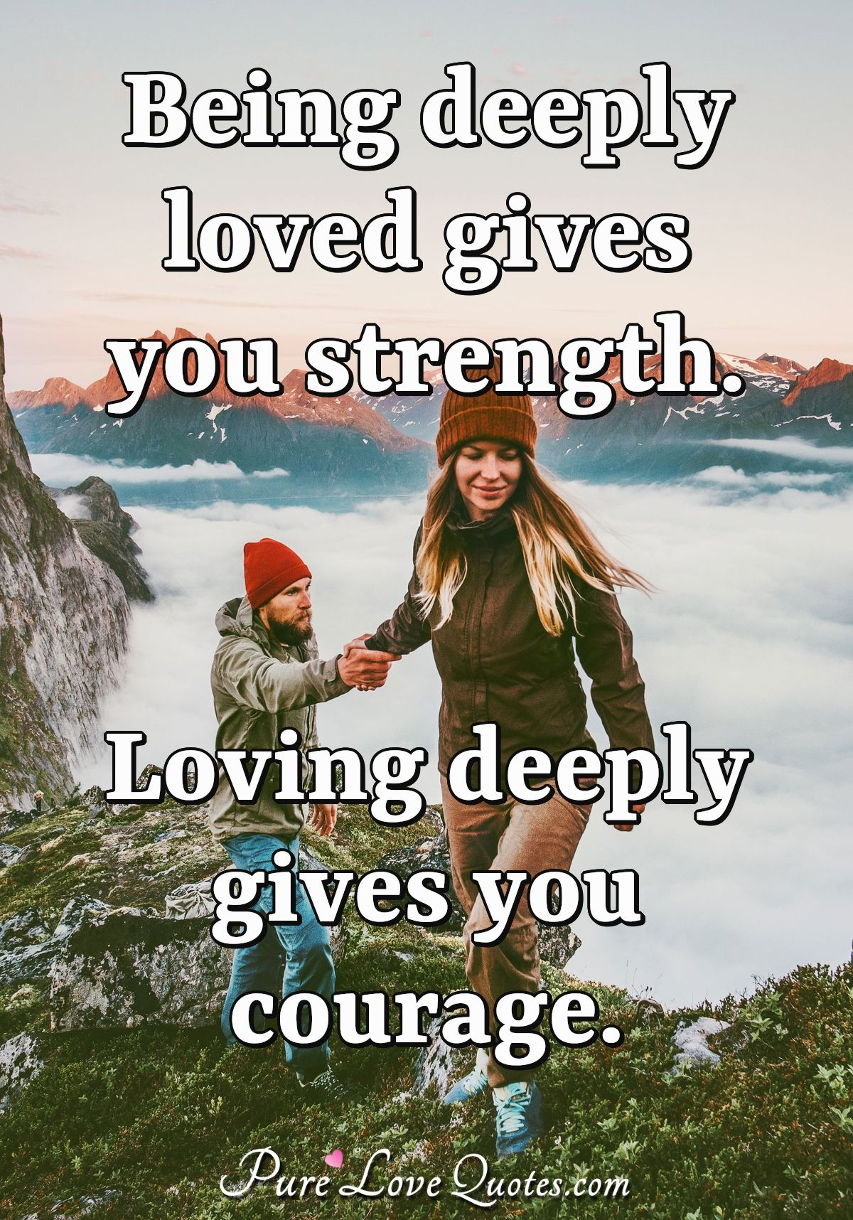 Being deeply loved gives you strength. Loving deeply gives you courage. - Lao Tzu
