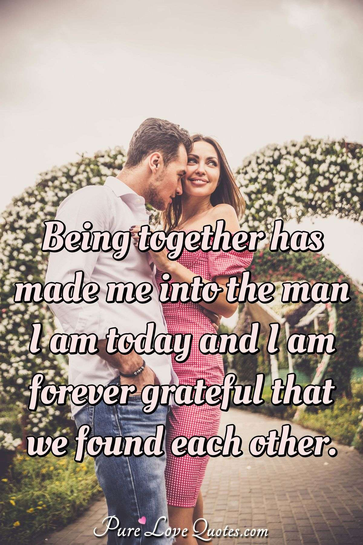 Being together has made me into the man I am today and I am forever grateful that we found each other. - PureLoveQuotes.com
