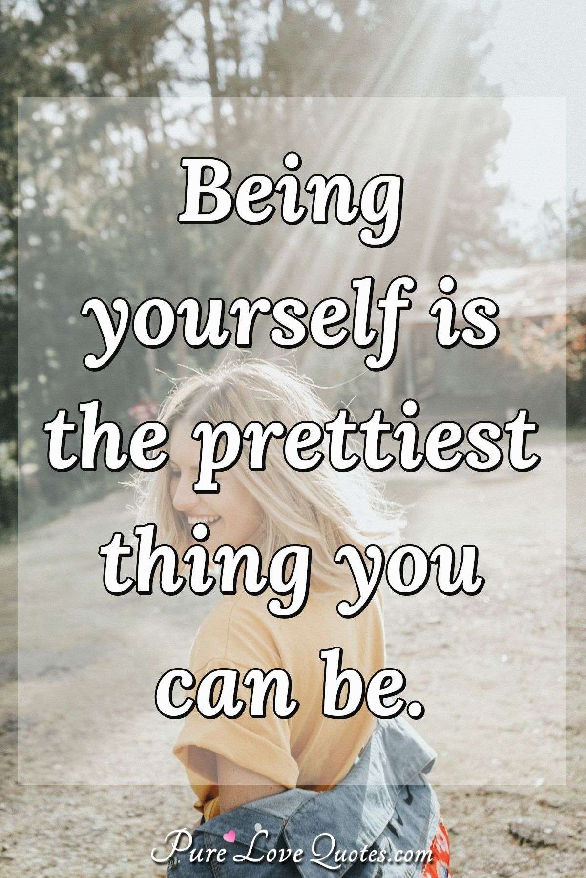 Being yourself is the prettiest thing you can be. - Anonymous