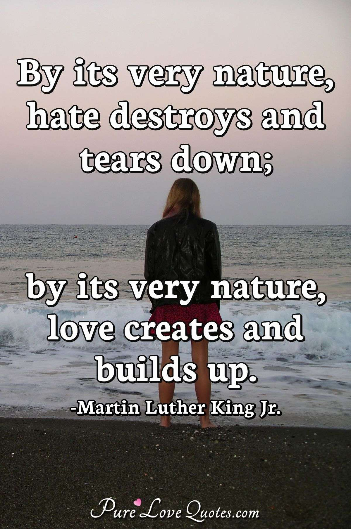 By its very nature, hate destroys and tears down; by its very nature, love creates and builds up. - Martin Luther King Jr.