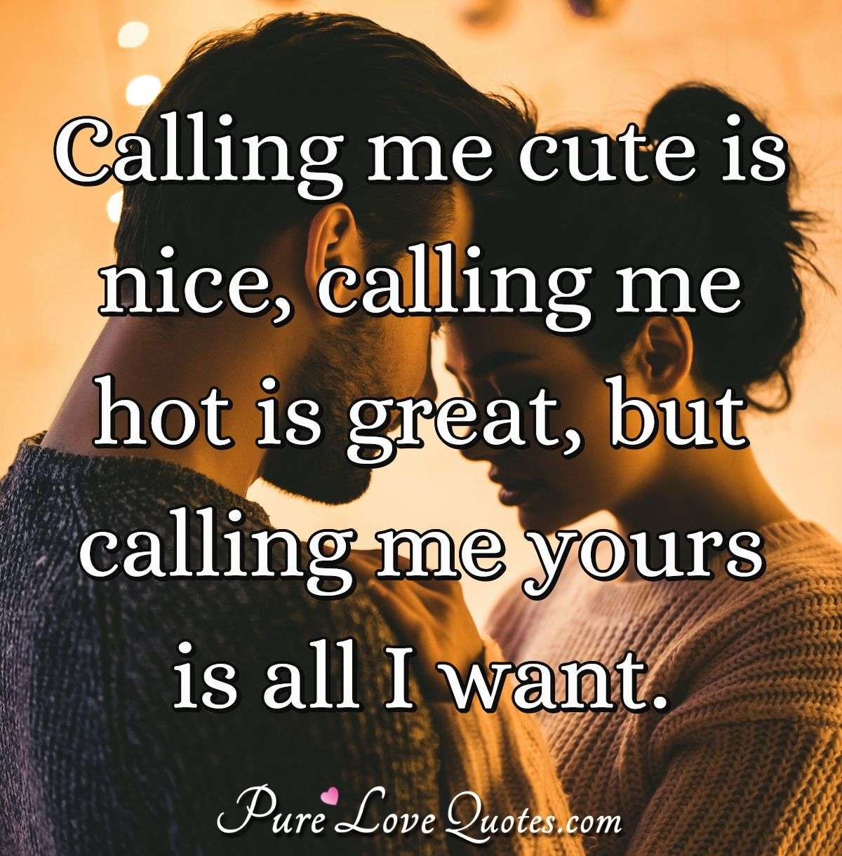 Calling me cute is nice, calling me hot is great, but calling me yours is all I want. - Anonymous