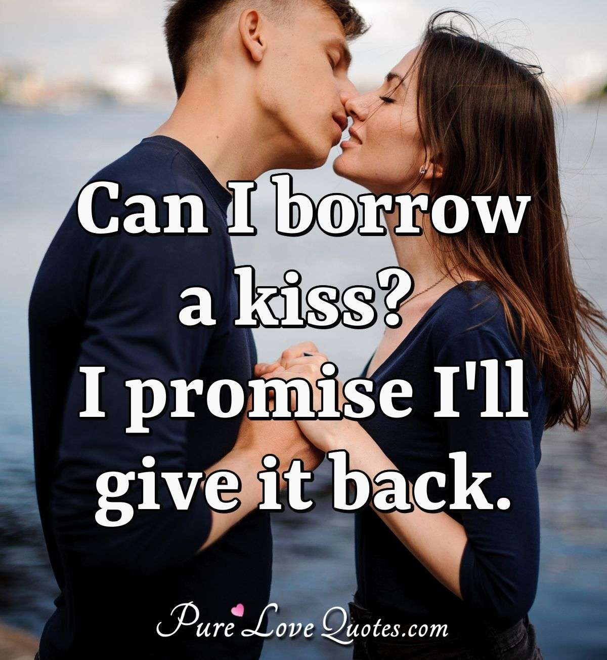 Can I borrow a kiss? I promise I'll give it back. - Anonymous
