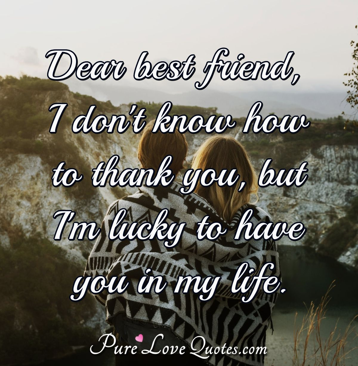 dear best friend i don t know how to thank you but i m lucky to