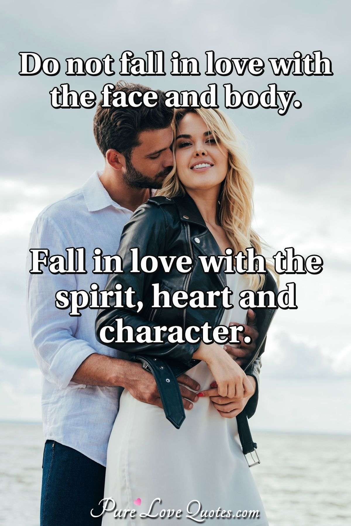 Do not fall in love with the face and body. Fall in love with the spirit, heart and character. - Anonymous