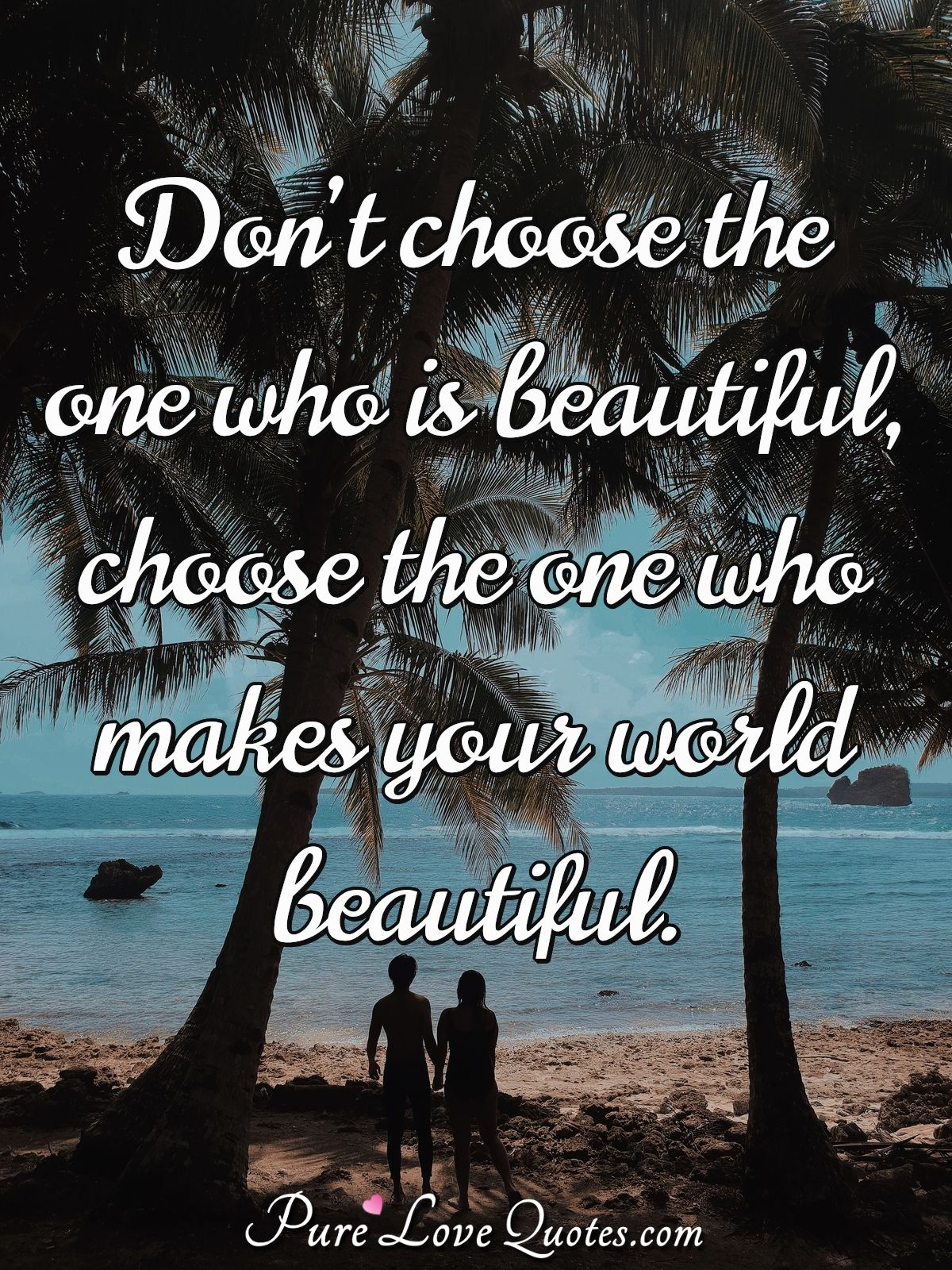 Don't choose the one who is beautiful, choose the one who makes ...
